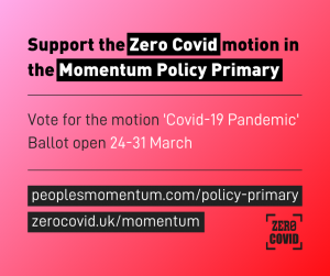 Support the Zero Covid motion in the Momentum Policy Primary. Vote for the motion 'Covid-19 Pandemic'. Ballot open 24-31 March. peoplesmomentum/policy-primary. zerocovid.uk/momentum